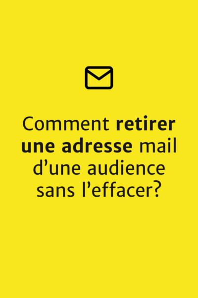 Comment retirer une adresse email d'une audience sans l'effacer?